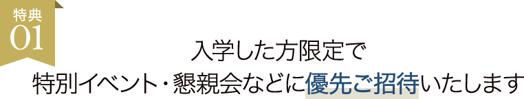特典01:入学した方限定で特別イベント・懇親会などに優先ご招待いたします